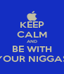 KEEP CALM AND BE WITH YOUR NIGGAS - Personalised Poster A4 size