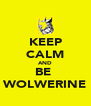 KEEP CALM AND BE  WOLWERINE - Personalised Poster A4 size