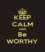 KEEP CALM AND Be WORTHY - Personalised Poster A4 size