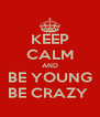 KEEP CALM AND BE YOUNG BE CRAZY  - Personalised Poster A4 size