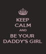KEEP CALM AND BE YOUR  DADDY'S GIRL - Personalised Poster A4 size