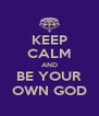 KEEP CALM AND BE YOUR OWN GOD - Personalised Poster A4 size