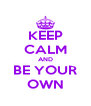 KEEP CALM AND BE YOUR OWN - Personalised Poster A4 size