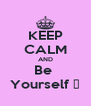 KEEP CALM AND Be  Yourself ♥ - Personalised Poster A4 size