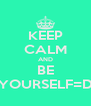 KEEP CALM AND BE YOURSELF=D - Personalised Poster A4 size