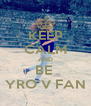 KEEP CALM AND BE  YRO V FAN - Personalised Poster A4 size