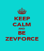 KEEP CALM AND BE ZEVFORCE - Personalised Poster A4 size