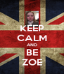 KEEP CALM AND BE ZOE - Personalised Poster A4 size