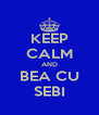 KEEP CALM AND BEA CU SEBI - Personalised Poster A4 size
