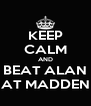 KEEP CALM AND BEAT ALAN AT MADDEN - Personalised Poster A4 size