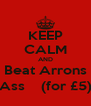 KEEP CALM AND Beat Arrons Ass    (for £5) - Personalised Poster A4 size