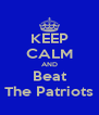 KEEP CALM AND Beat The Patriots - Personalised Poster A4 size