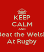 KEEP CALM AND Beat the Welsh At Rugby - Personalised Poster A4 size