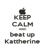 KEEP CALM AND beat up Kattherine - Personalised Poster A4 size