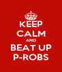 KEEP CALM AND BEAT UP P-ROBS - Personalised Poster A4 size