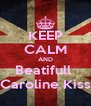 KEEP CALM AND Beatifull  Caroline Kiss - Personalised Poster A4 size