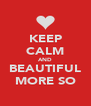 KEEP CALM AND BEAUTIFUL MORE SO - Personalised Poster A4 size