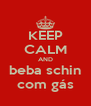 KEEP CALM AND beba schin com gás - Personalised Poster A4 size