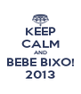 KEEP CALM AND BEBE BIXO! 2013 - Personalised Poster A4 size