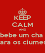 KEEP CALM AND bebe um cha  para os ciumes  - Personalised Poster A4 size