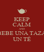 KEEP CALM AND BEBE UNA TAZA  UN TÉ  - Personalised Poster A4 size