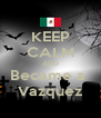 KEEP CALM AND Became a  Vazquez - Personalised Poster A4 size