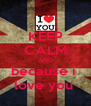 KEEP CALM AND because i  love you  - Personalised Poster A4 size