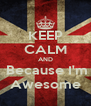 KEEP CALM AND   Because I'm  Awesome - Personalised Poster A4 size