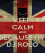 KEEP CALM AND BECAUSE I'M  DJ ROLO - Personalised Poster A4 size