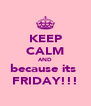 KEEP CALM AND because its  FRIDAY!!! - Personalised Poster A4 size