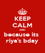 KEEP CALM AND because its  riya's bday - Personalised Poster A4 size