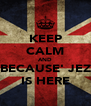 KEEP CALM AND BECAUSE' JEZ IS HERE - Personalised Poster A4 size