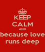 KEEP CALM AND because love runs deep - Personalised Poster A4 size