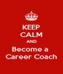 KEEP CALM AND Become a  Career Coach - Personalised Poster A4 size