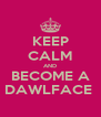 KEEP CALM AND BECOME A DAWLFACE  - Personalised Poster A4 size