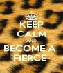 KEEP CALM AND BECOME A  FIERCE  - Personalised Poster A4 size