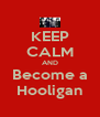 KEEP CALM AND Become a Hooligan - Personalised Poster A4 size