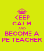 KEEP CALM AND BECOME A PE TEACHER - Personalised Poster A4 size
