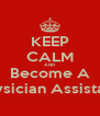 KEEP CALM AND Become A Physician Assistant  - Personalised Poster A4 size