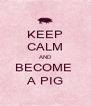 KEEP CALM AND BECOME  A PIG - Personalised Poster A4 size