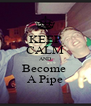 KEEP CALM AND Become  A Pipe - Personalised Poster A4 size