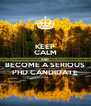 KEEP CALM AND BECOME A SERIOUS PHD CANDIDATE - Personalised Poster A4 size