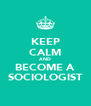 KEEP CALM AND BECOME A SOCIOLOGIST - Personalised Poster A4 size