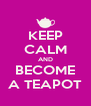 KEEP CALM AND BECOME A TEAPOT - Personalised Poster A4 size