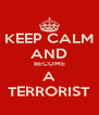 KEEP CALM AND BECOME A TERRORIST - Personalised Poster A4 size