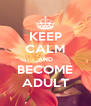 KEEP CALM AND BECOME ADULT - Personalised Poster A4 size