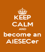 KEEP CALM AND become an AIESECer - Personalised Poster A4 size