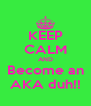 KEEP CALM AND Become an AKA duh!! - Personalised Poster A4 size