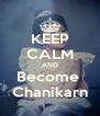 KEEP CALM AND Become  Chanikarn - Personalised Poster A4 size