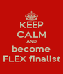 KEEP CALM AND become FLEX finalist - Personalised Poster A4 size